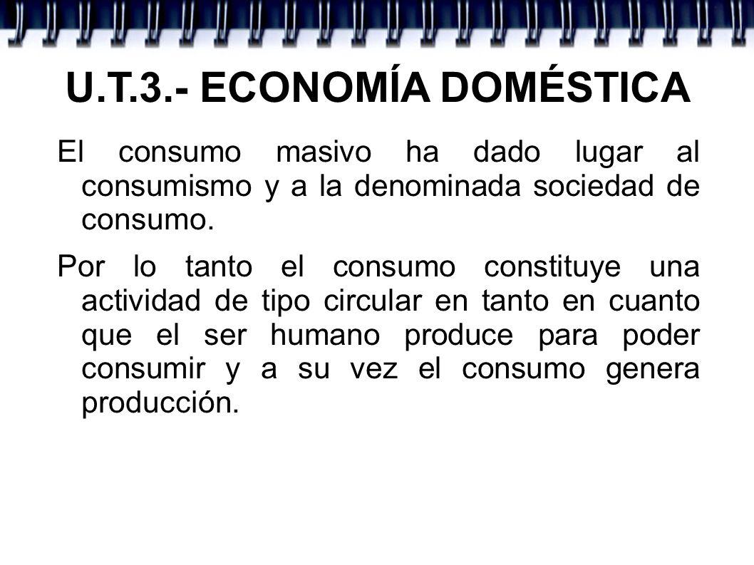U.T.3.- ECONOMÍA DOMÉSTICA El consumo masivo ha dado lugar al consumismo y a la denominada sociedad de consumo. Por lo tanto el consumo constituye una