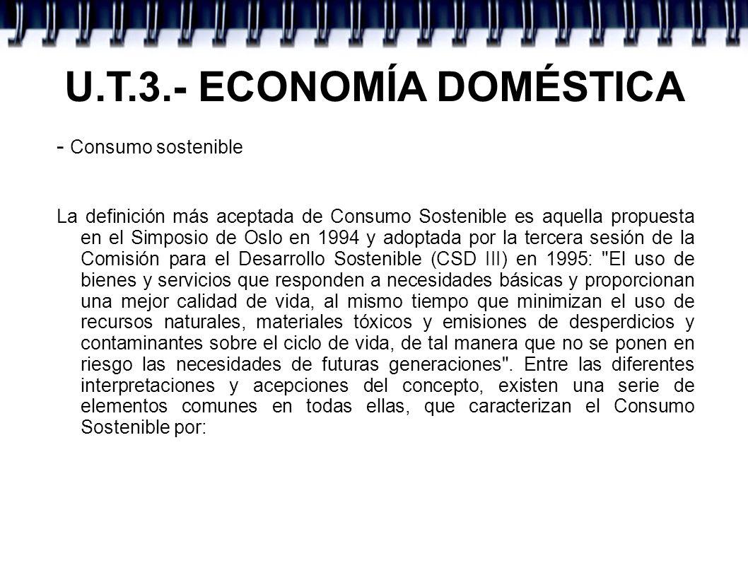 U.T.3.- ECONOMÍA DOMÉSTICA - Consumo sostenible La definición más aceptada de Consumo Sostenible es aquella propuesta en el Simposio de Oslo en 1994 y