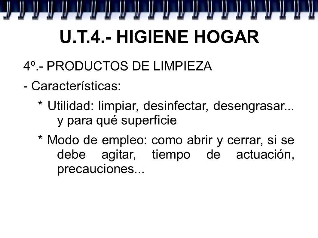 U.T.4.- HIGIENE HOGAR 4º.- PRODUCTOS DE LIMPIEZA - Características: * Utilidad: limpiar, desinfectar, desengrasar... y para qué superficie * Modo de e