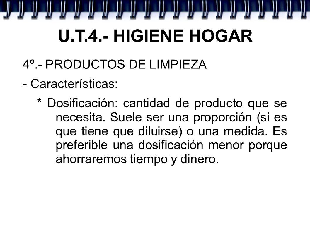 U.T.4.- HIGIENE HOGAR 4º.- PRODUCTOS DE LIMPIEZA - Características: * Dosificación: cantidad de producto que se necesita. Suele ser una proporción (si