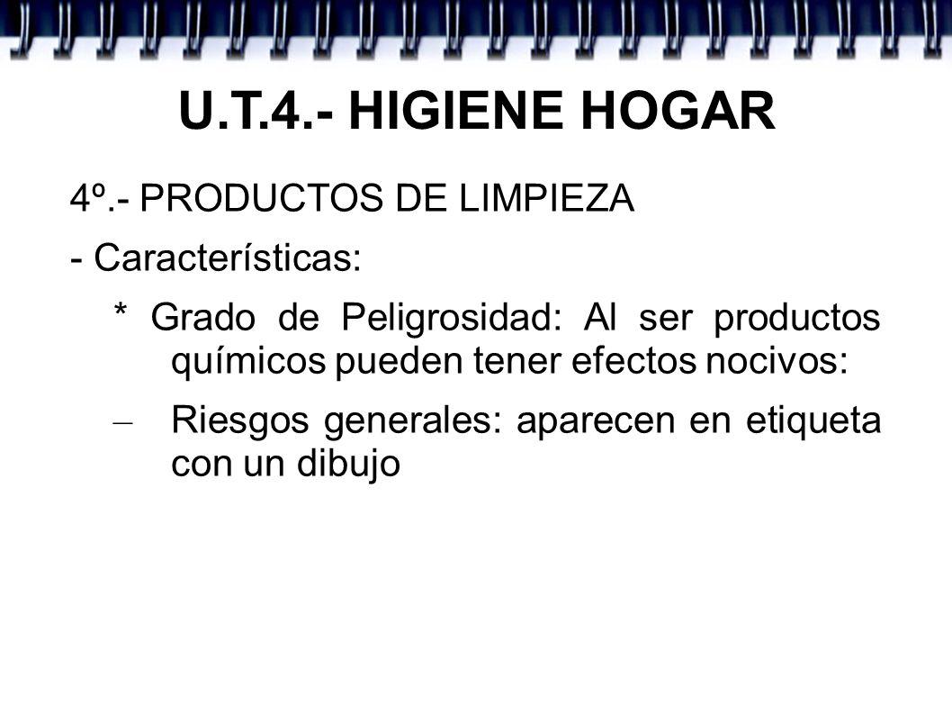 U.T.4.- HIGIENE HOGAR 4º.- PRODUCTOS DE LIMPIEZA - Características: * Grado de Peligrosidad: Al ser productos químicos pueden tener efectos nocivos: –