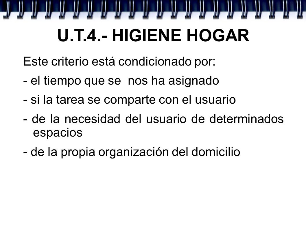 U.T.4.- HIGIENE HOGAR Este criterio está condicionado por: - el tiempo que se nos ha asignado - si la tarea se comparte con el usuario - de la necesid