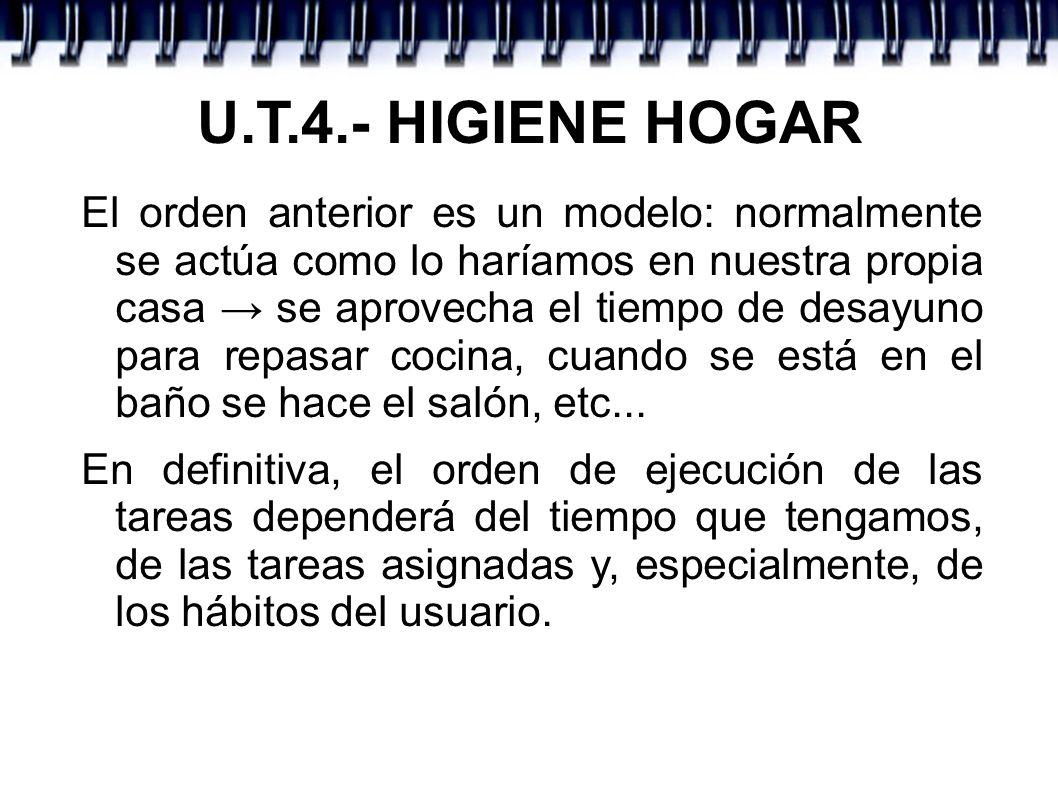 U.T.4.- HIGIENE HOGAR El orden anterior es un modelo: normalmente se actúa como lo haríamos en nuestra propia casa se aprovecha el tiempo de desayuno