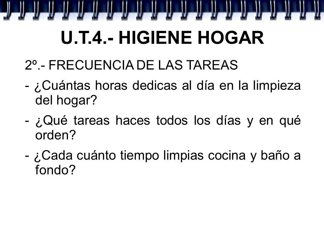 U.T.4.- HIGIENE HOGAR 2º.- FRECUENCIA DE LAS TAREAS - ¿Cuántas horas dedicas al día en la limpieza del hogar? - ¿Qué tareas haces todos los días y en