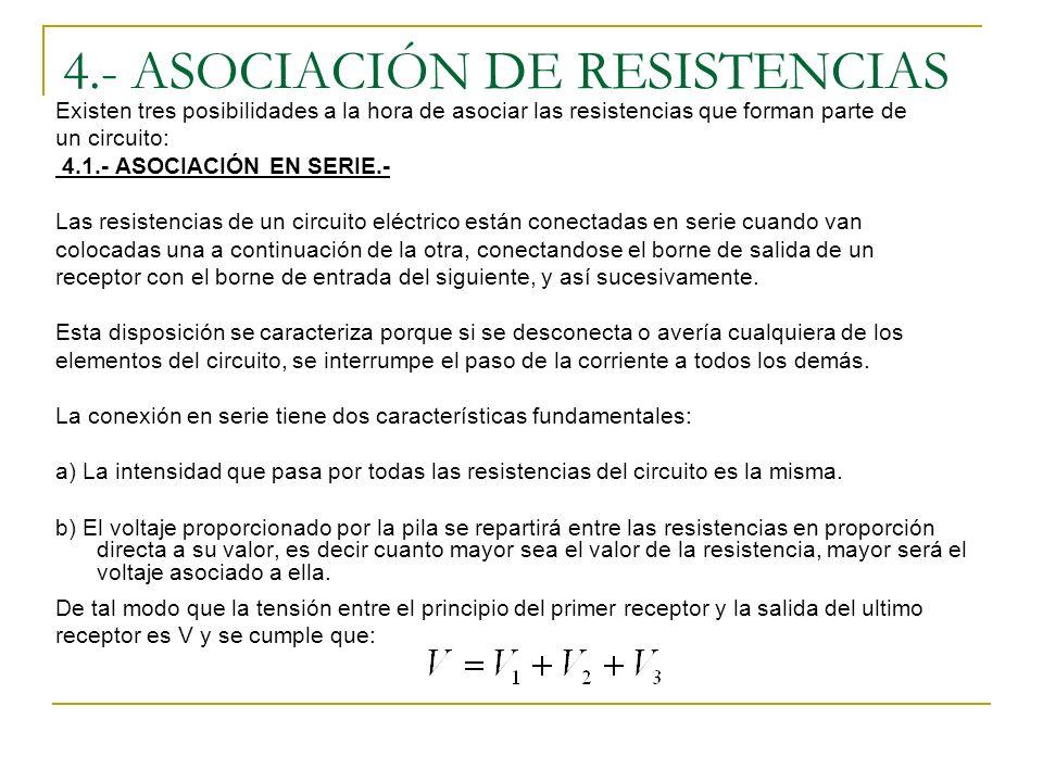 4.- ASOCIACIÓN DE RESISTENCIAS Existen tres posibilidades a la hora de asociar las resistencias que forman parte de un circuito: 4.1.- ASOCIACIÓN EN SERIE.- Las resistencias de un circuito eléctrico están conectadas en serie cuando van colocadas una a continuación de la otra, conectandose el borne de salida de un receptor con el borne de entrada del siguiente, y así sucesivamente.
