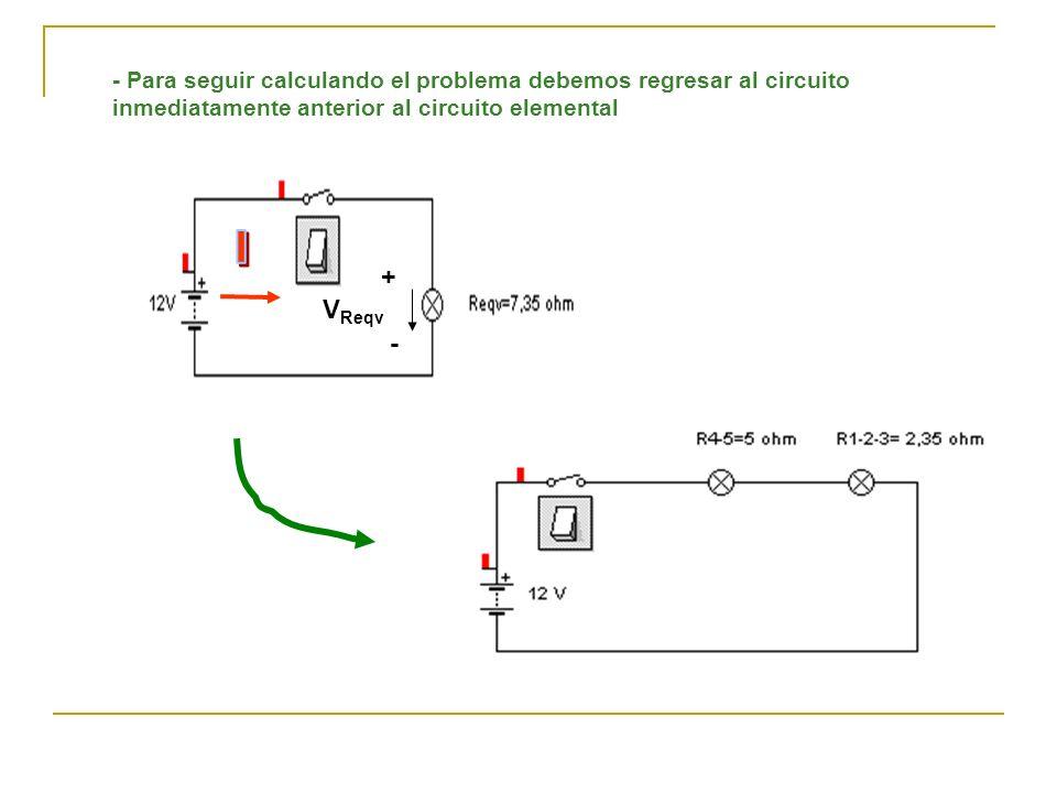 - Para seguir calculando el problema debemos regresar al circuito inmediatamente anterior al circuito elemental + - V Reqv