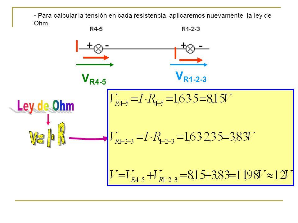 - Para calcular la tensión en cada resistencia, aplicaremos nuevamente la ley de Ohm + - +- V R4-5 V R1-2-3 I I