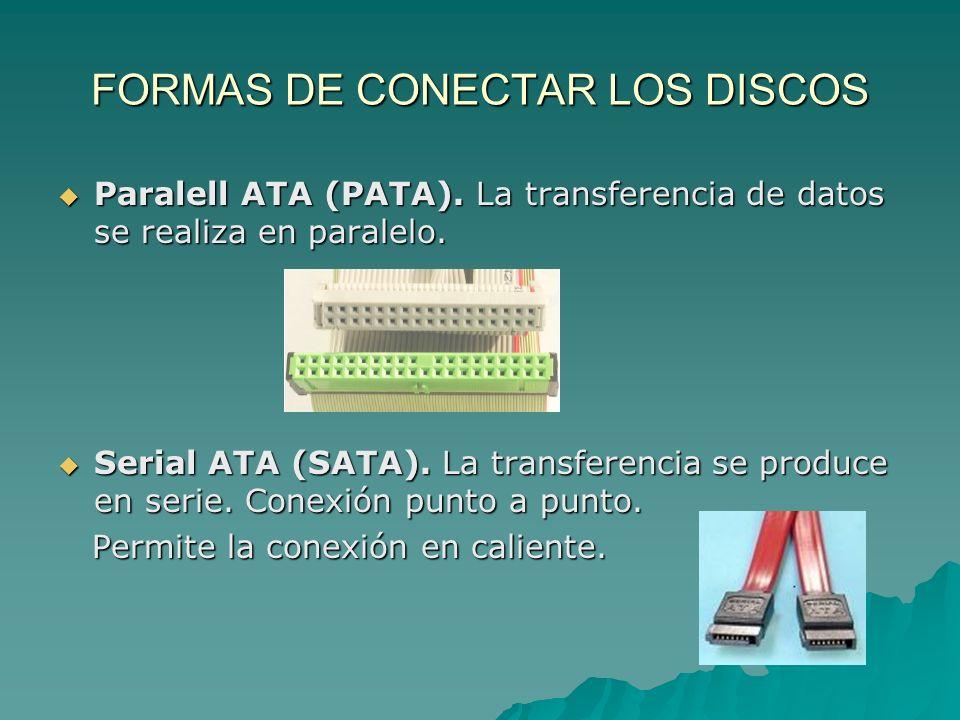 FORMAS DE CONECTAR LOS DISCOS Paralell ATA (PATA). La transferencia de datos se realiza en paralelo. Paralell ATA (PATA). La transferencia de datos se