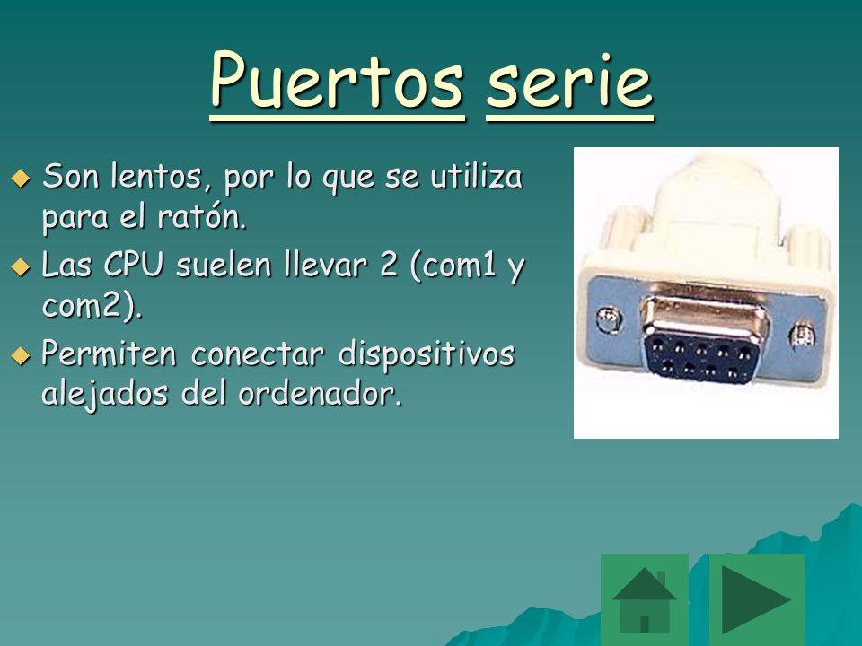Puertos serie Son lentos, por lo que se utiliza para el ratón. Son lentos, por lo que se utiliza para el ratón. Las CPU suelen llevar 2 (com1 y com2).