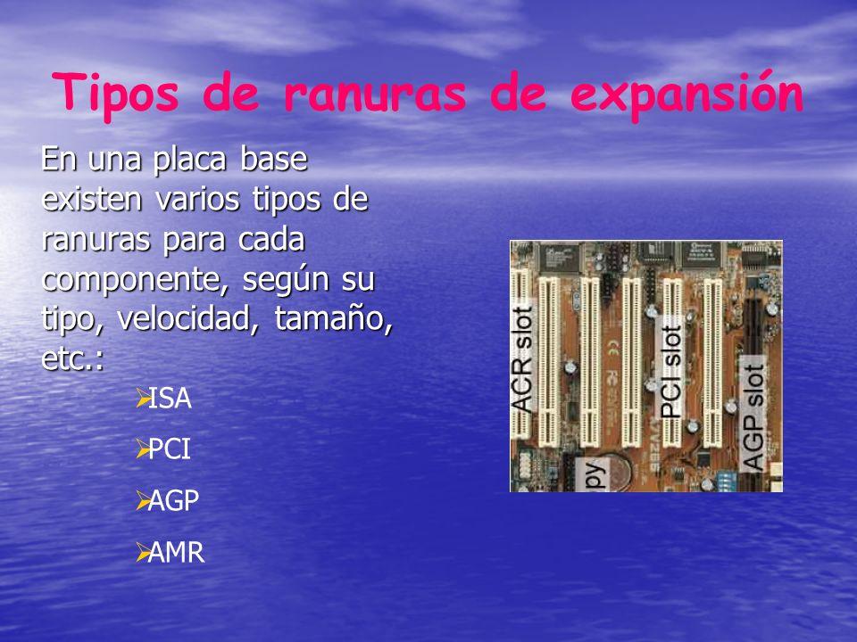 Tipos de ranuras de expansión En una placa base existen varios tipos de ranuras para cada componente, según su tipo, velocidad, tamaño, etc.: ISA PCI AGP AMR