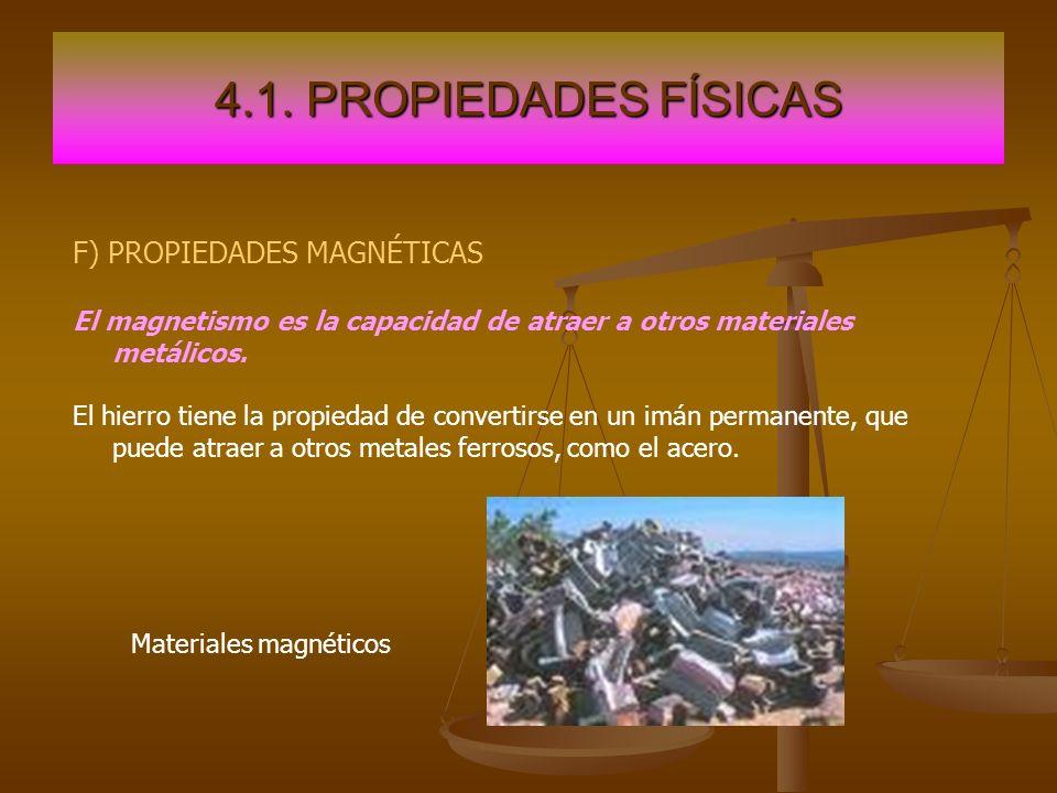 4.1. PROPIEDADES FÍSICAS F) PROPIEDADES MAGNÉTICAS El magnetismo es la capacidad de atraer a otros materiales metálicos. El hierro tiene la propiedad