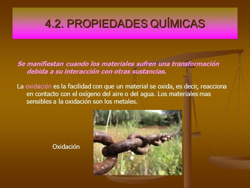 4.2. PROPIEDADES QUÍMICAS Se manifiestan cuando los materiales sufren una transformación debida a su interacción con otras sustancias. La oxidación es