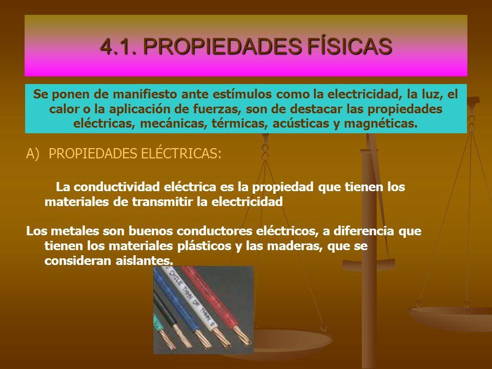 4.1. PROPIEDADES FÍSICAS Se ponen de manifiesto ante estímulos como la electricidad, la luz, el calor o la aplicación de fuerzas, son de destacar las