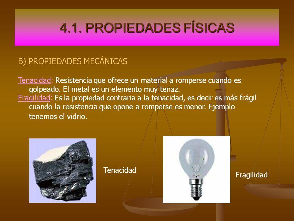 4.1. PROPIEDADES FÍSICAS B) PROPIEDADES MECÁNICAS Tenacidad: Resistencia que ofrece un material a romperse cuando es golpeado. El metal es un elemento