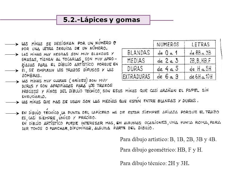 Unidad 4. Expresión y comunicación de ideas 5.2.-Lápices y gomas Para dibujo artístico: B, 1B, 2B, 3B y 4B. Para dibujo geométrico: HB, F y H. Para di