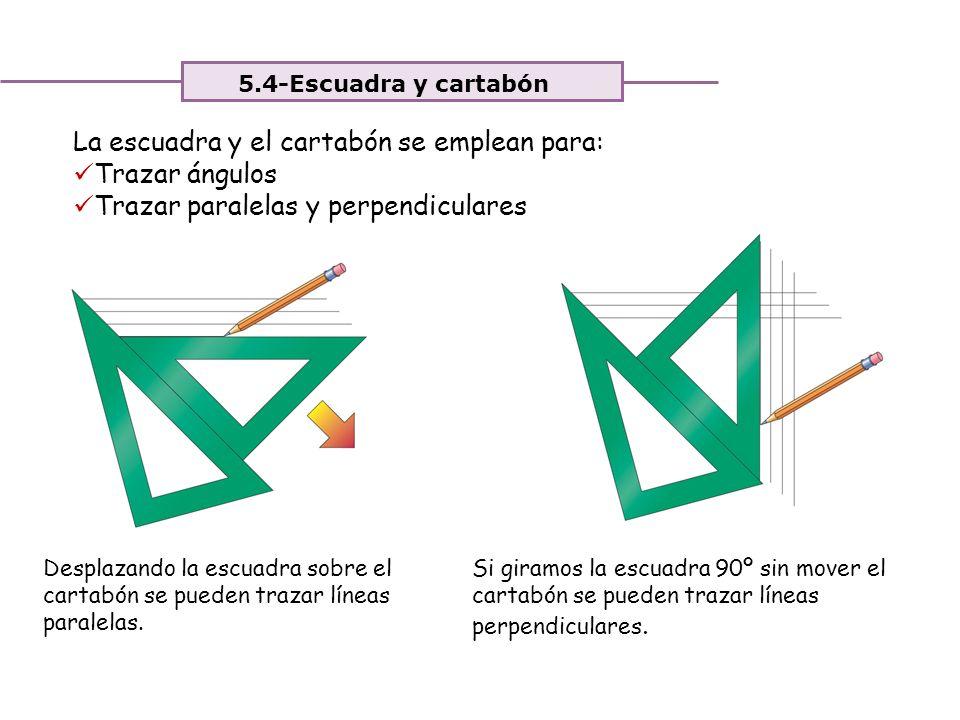 Unidad 4. Expresión y comunicación de ideas 5.4-Escuadra y cartabón La escuadra y el cartabón se emplean para: Trazar ángulos Trazar paralelas y perpe
