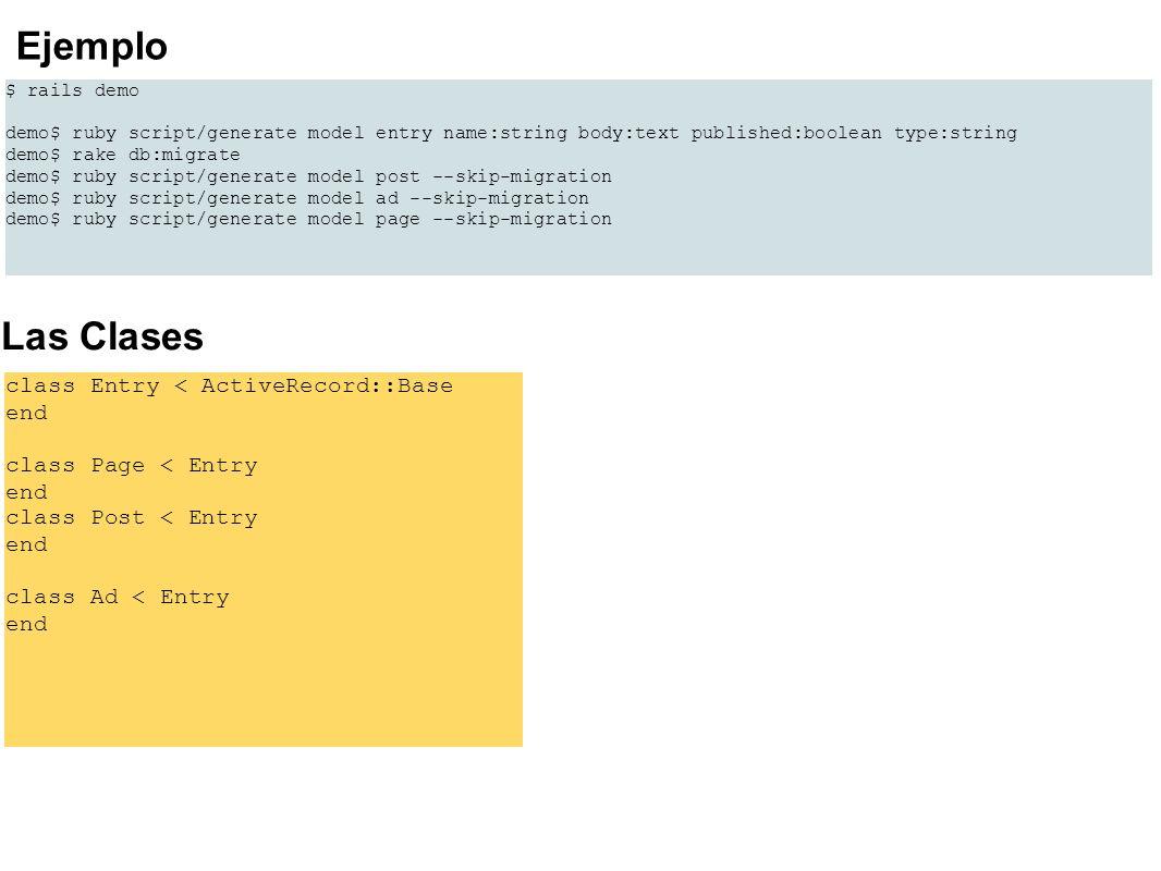 Usemos la consola para probar >> o = Post.new >> # >> o.name = mi primer post >> o.body = este es el cuerpo de mi primer post >> o.published = true >> o.save >> p = Page.new >> # >> p.name = mi primera pagina >> p.body = este es el cuerpo de mi primera pagina >> p.published = true >> p.save >> Entry.count => 2 >> Post.count => 1 >> Page.count => 1