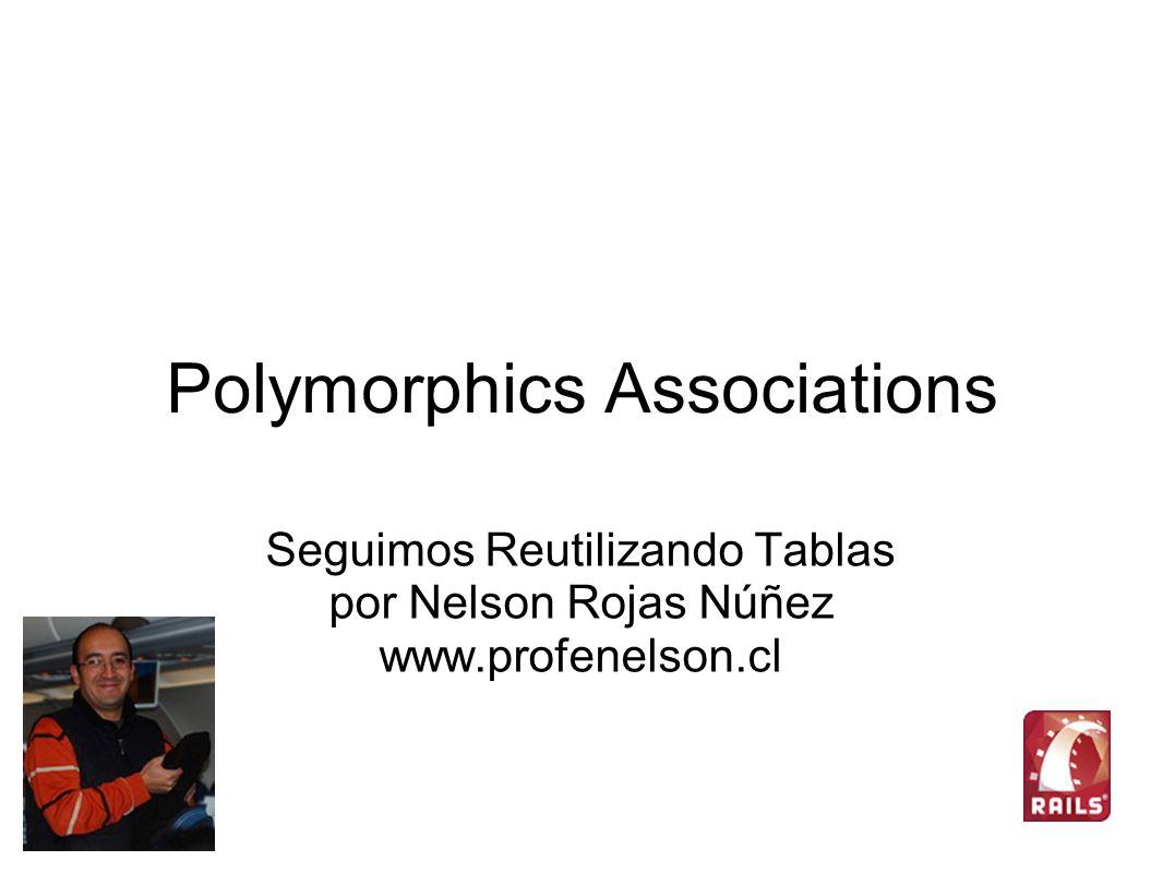 Polymorphics Associations Seguimos Reutilizando Tablas por Nelson Rojas Núñez www.profenelson.cl