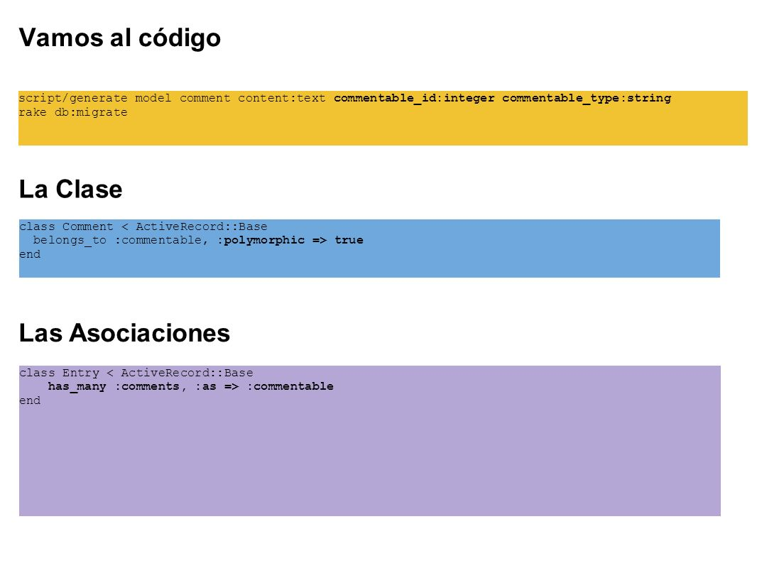 Vamos al código script/generate model comment content:text commentable_id:integer commentable_type:string rake db:migrate La Clase class Comment true