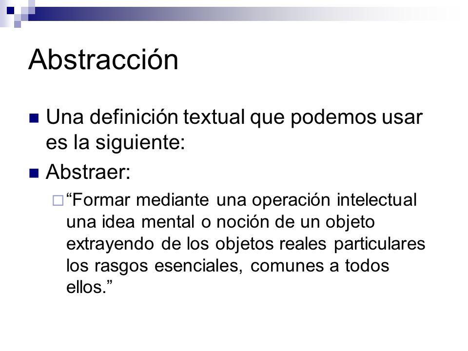 Abstracción Una definición textual que podemos usar es la siguiente: Abstraer: Formar mediante una operación intelectual una idea mental o noción de u