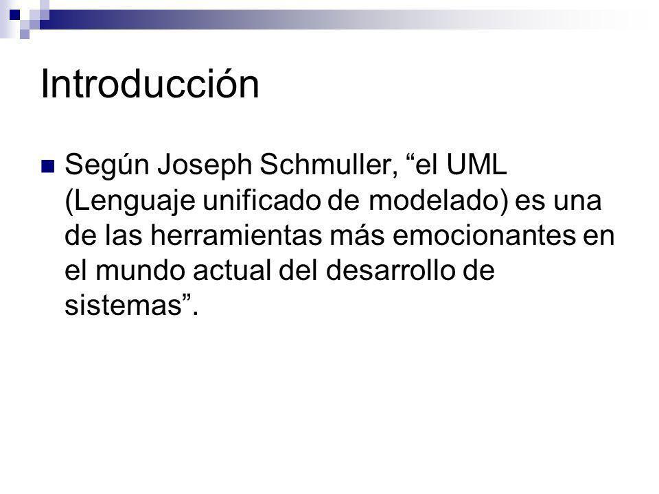 Introducción Según Joseph Schmuller, el UML (Lenguaje unificado de modelado) es una de las herramientas más emocionantes en el mundo actual del desarr