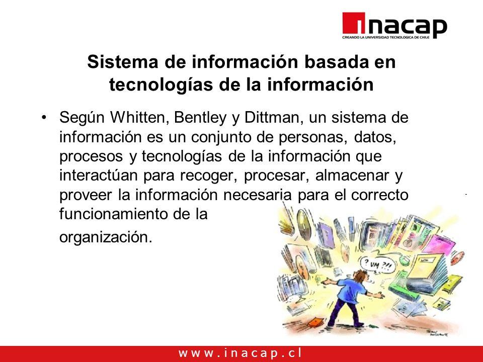 w w w. i n a c a p. c l Sistema de información basada en tecnologías de la información Según Whitten, Bentley y Dittman, un sistema de información es