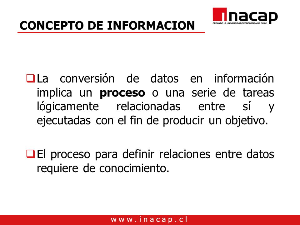 w w w. i n a c a p. c l CONCEPTO DE INFORMACION La conversión de datos en información implica un proceso o una serie de tareas lógicamente relacionada