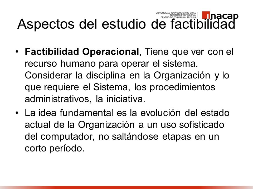 Aspectos del estudio de factibilidad Factibilidad Operacional, Tiene que ver con el recurso humano para operar el sistema. Considerar la disciplina en