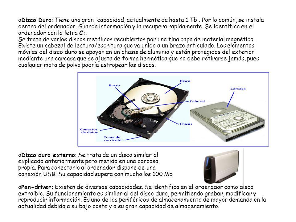 oDisco Duro: Tiene una gran capacidad, actualmente de hasta 1 Tb. Por lo común, se instala dentro del ordenador. Guarda información y la recupera rápi