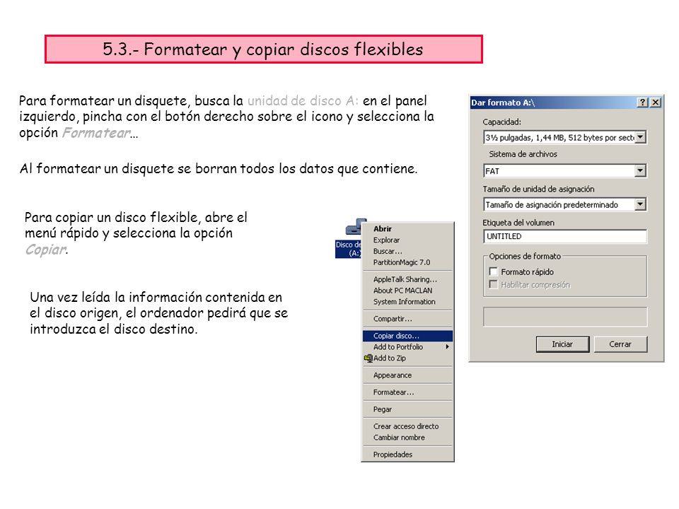 Para formatear un disquete, busca la unidad de disco A: en el panel izquierdo, pincha con el botón derecho sobre el icono y selecciona la opción Formatear… Al formatear un disquete se borran todos los datos que contiene.