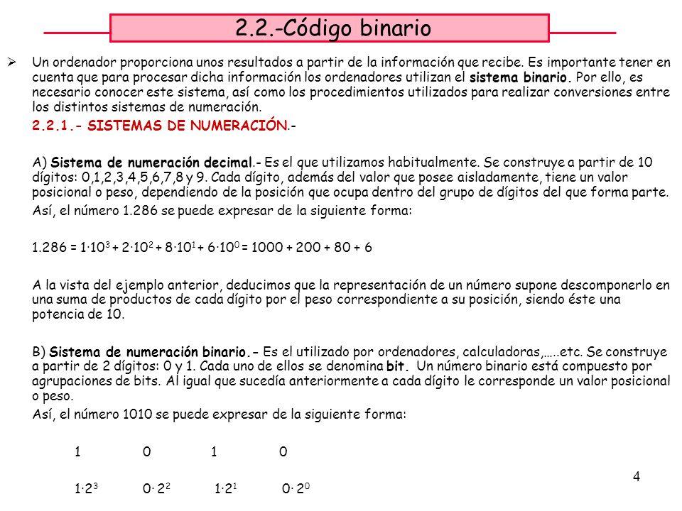 5 2.2.2.- CONVERSIÓN DE BINARIO A DECIMAL.- Para obtener el equivalente en decimal de un número binario, se suman los pesos correspondientes a las posiciones de los bits que tienen valor 1.