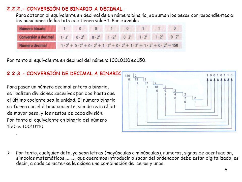 5 2.2.2.- CONVERSIÓN DE BINARIO A DECIMAL.- Para obtener el equivalente en decimal de un número binario, se suman los pesos correspondientes a las pos