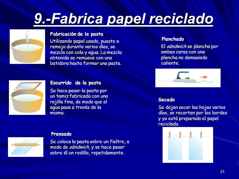 21 9.-Fabrica papel reciclado Utilizando papel usado, puesto a remojo durante varios días, se mezcla con cola y agua. La mezcla obtenida se remueve co
