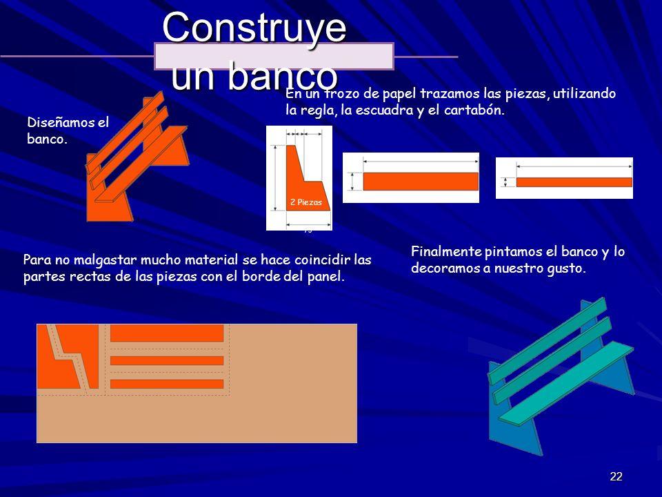 22 Construye un banco Diseñamos el banco. En un trozo de papel trazamos las piezas, utilizando la regla, la escuadra y el cartabón. Para no malgastar