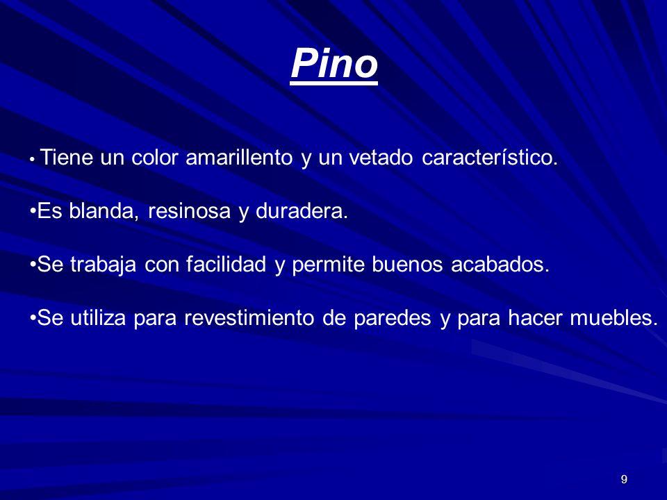 9 Pino Tiene un color amarillento y un vetado característico. Es blanda, resinosa y duradera. Se trabaja con facilidad y permite buenos acabados. Se u