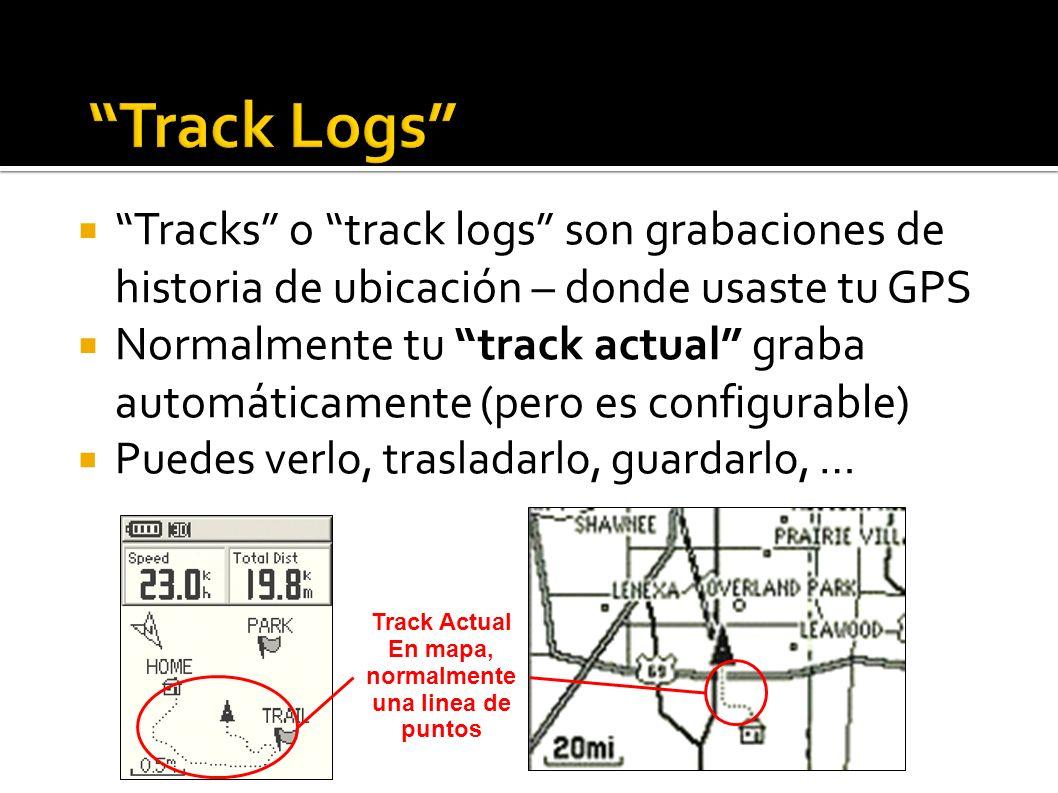 Tracks o track logs son grabaciones de historia de ubicación – donde usaste tu GPS Normalmente tu track actual graba automáticamente (pero es configurable) Puedes verlo, trasladarlo, guardarlo, … Track Actual En mapa, normalmente una linea de puntos