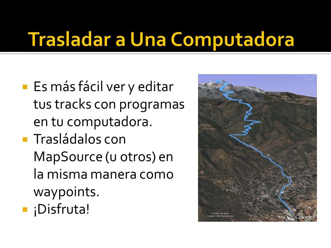 Es más fácil ver y editar tus tracks con programas en tu computadora. Trasládalos con MapSource (u otros) en la misma manera como waypoints. ¡Disfruta