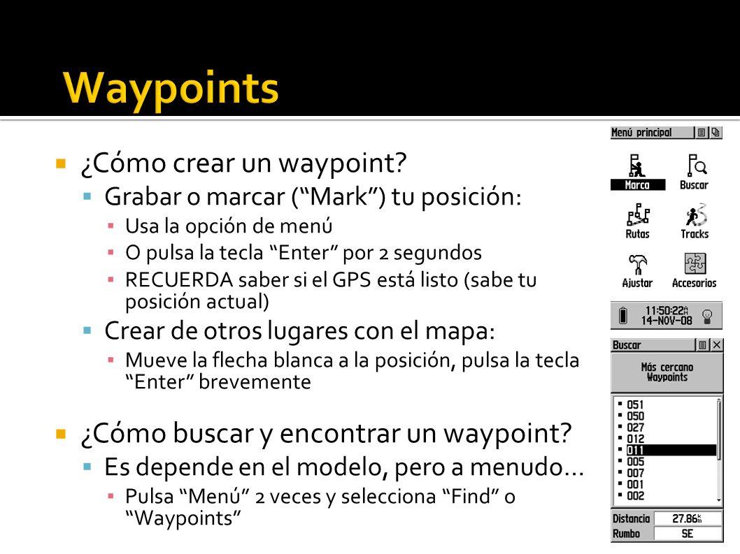 ¿Cómo crear un waypoint? Grabar o marcar (Mark) tu posición: Usa la opción de menú O pulsa la tecla Enter por 2 segundos RECUERDA saber si el GPS está