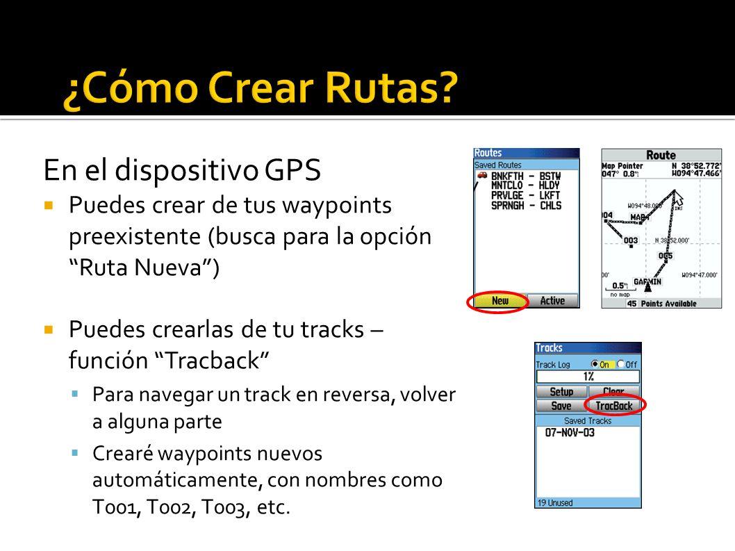En el dispositivo GPS Puedes crear de tus waypoints preexistente (busca para la opción Ruta Nueva) Puedes crearlas de tu tracks – función Tracback Para navegar un track en reversa, volver a alguna parte Crearé waypoints nuevos automáticamente, con nombres como T001, T002, T003, etc.