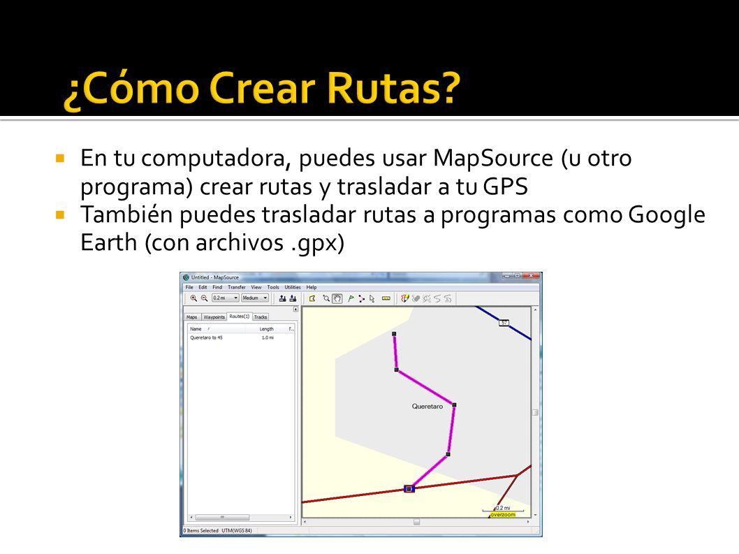 En tu computadora, puedes usar MapSource (u otro programa) crear rutas y trasladar a tu GPS También puedes trasladar rutas a programas como Google Earth (con archivos.gpx)