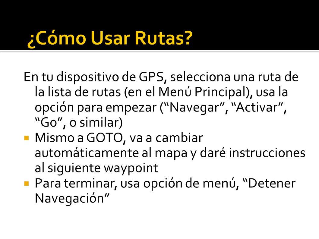 En tu dispositivo de GPS, selecciona una ruta de la lista de rutas (en el Menú Principal), usa la opción para empezar (Navegar, Activar, Go, o similar) Mismo a GOTO, va a cambiar automáticamente al mapa y daré instrucciones al siguiente waypoint Para terminar, usa opción de menú, Detener Navegación