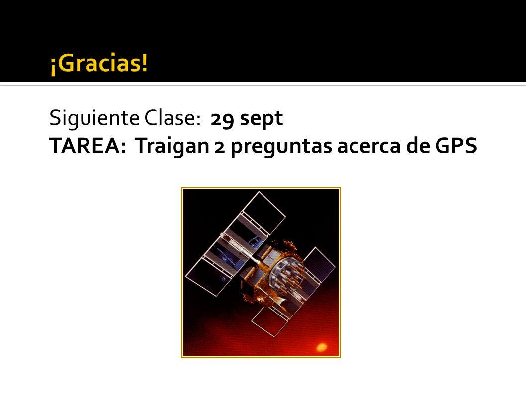 Siguiente Clase: 29 sept TAREA: Traigan 2 preguntas acerca de GPS