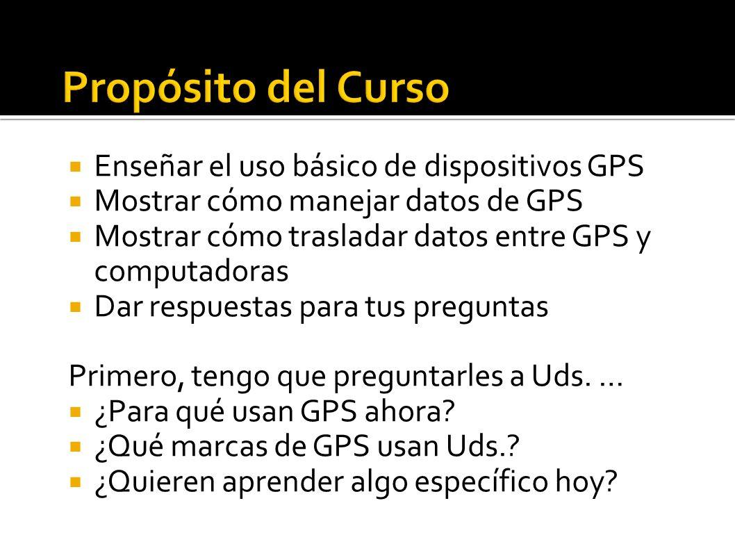 Enseñar el uso básico de dispositivos GPS Mostrar cómo manejar datos de GPS Mostrar cómo trasladar datos entre GPS y computadoras Dar respuestas para tus preguntas Primero, tengo que preguntarles a Uds.