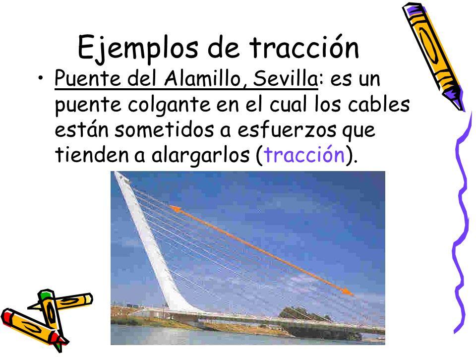 Ejemplos de tracción Puente del Alamillo, Sevilla: es un puente colgante en el cual los cables están sometidos a esfuerzos que tienden a alargarlos (t