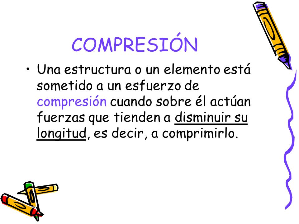 COMPRESIÓN Una estructura o un elemento está sometido a un esfuerzo de compresión cuando sobre él actúan fuerzas que tienden a disminuir su longitud,