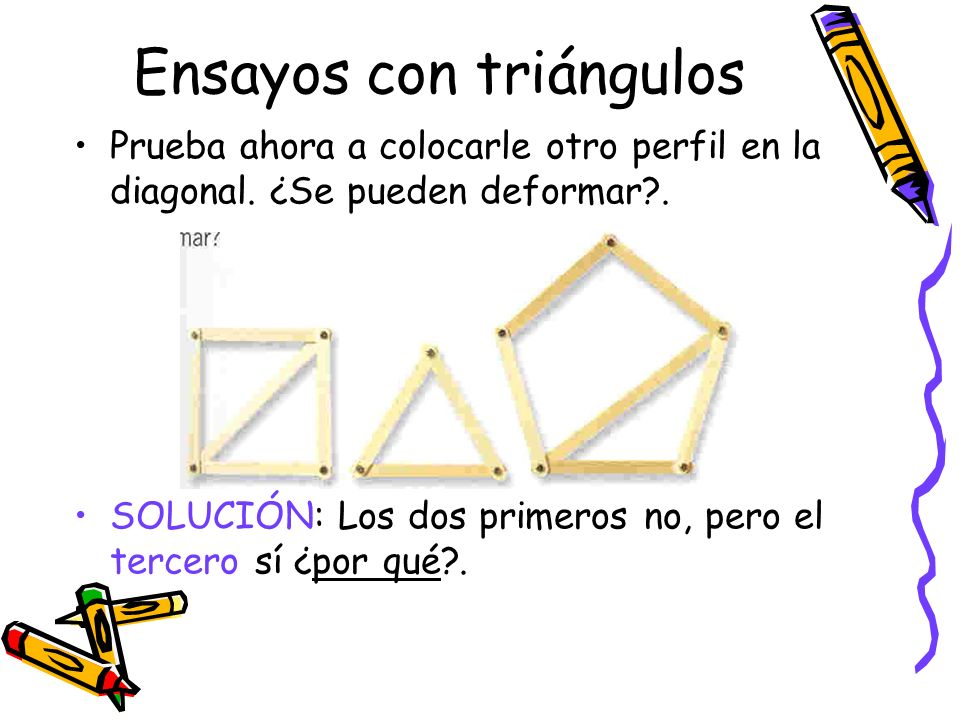 Ensayos con triángulos Prueba ahora a colocarle otro perfil en la diagonal. ¿Se pueden deformar?. SOLUCIÓN: Los dos primeros no, pero el tercero sí ¿p