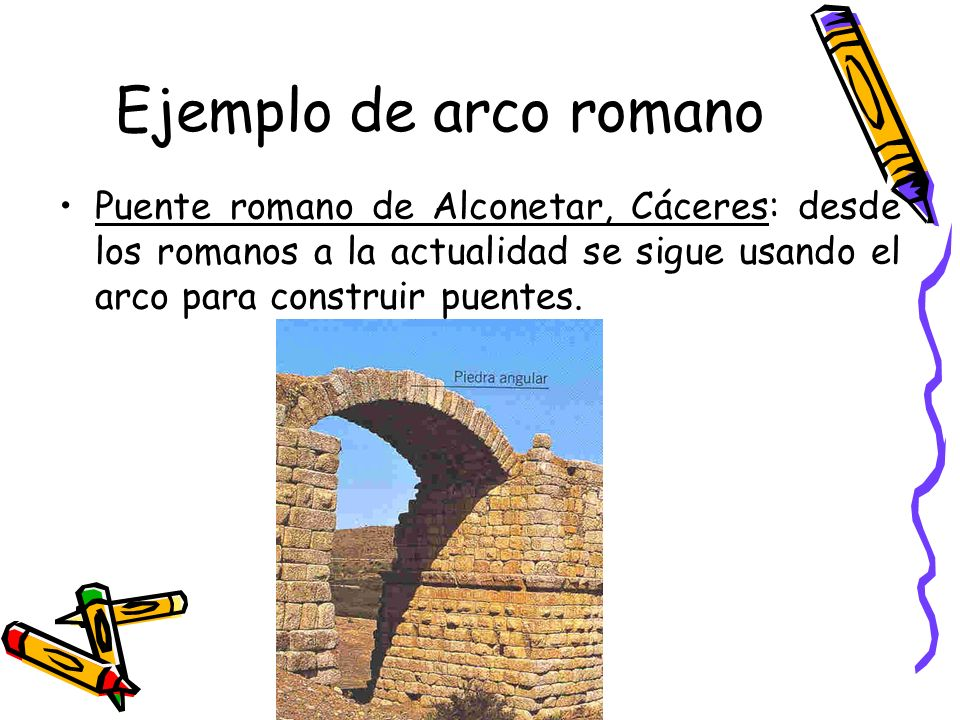 Ejemplo de arco romano Puente romano de Alconetar, Cáceres: desde los romanos a la actualidad se sigue usando el arco para construir puentes.