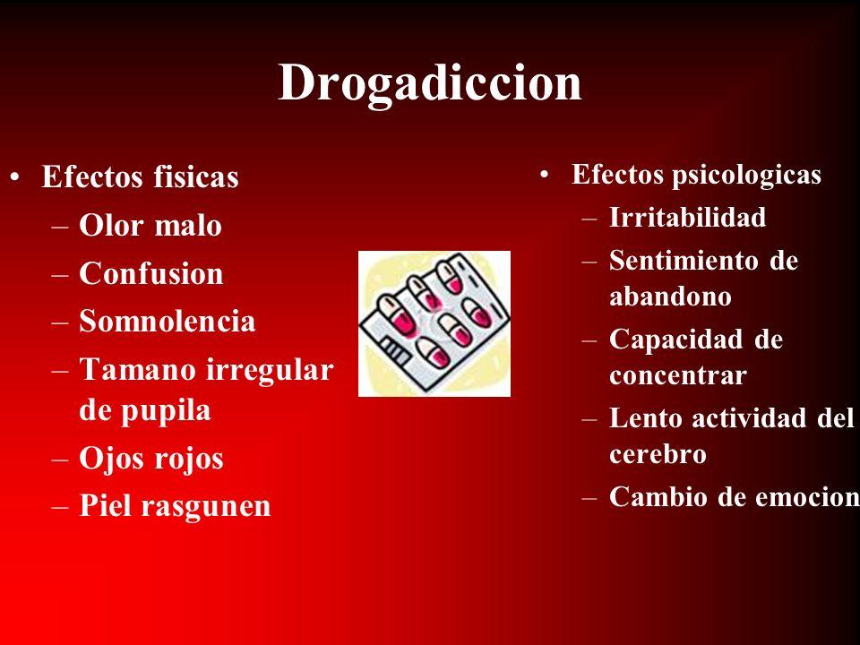 Drogadiccion Efectos fisicas –Olor malo –Confusion –Somnolencia –Tamano irregular de pupila –Ojos rojos –Piel rasgunen Efectos psicologicas –Irritabil