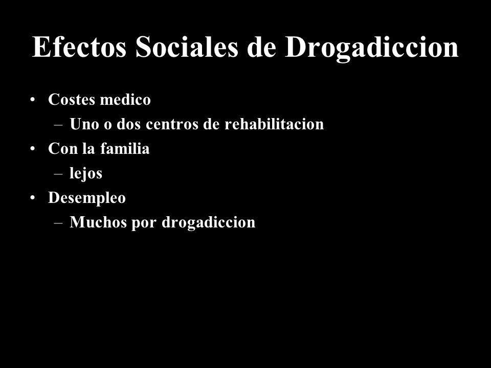 Efectos Sociales de Drogadiccion Costes medico –Uno o dos centros de rehabilitacion Con la familia –lejos Desempleo –Muchos por drogadiccion