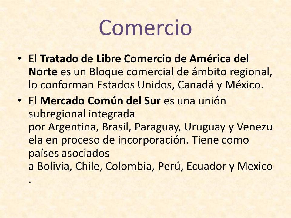 Comercio El Tratado de Libre Comercio de América del Norte es un Bloque comercial de ámbito regional, lo conforman Estados Unidos, Canadá y México. El
